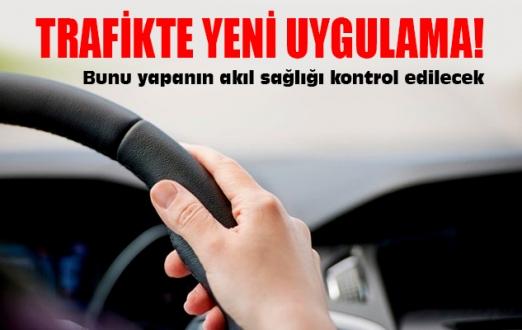 Trafikte yeni uygulama! Bunu yapanın akıl sağlığı kontrol edilecek