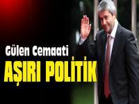 GÜLEN CEMAATİ AŞIRI POLİTİK