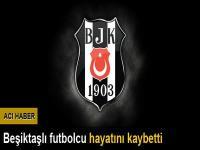 Beşiktaşlı futbolcu hayatını kaybetti